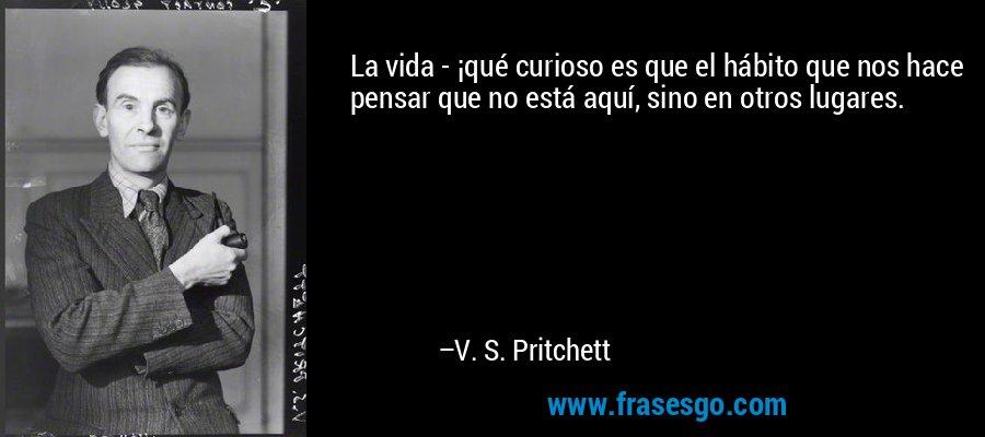 La vida - ¡qué curioso es que el hábito que nos hace pensar que no está aquí, sino en otros lugares. – V. S. Pritchett