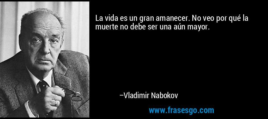 La vida es un gran amanecer. No veo por qué la muerte no debe ser una aún mayor. – Vladimir Nabokov