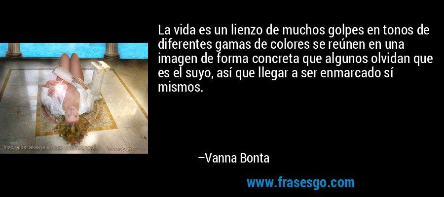 La vida es un lienzo de muchos golpes en tonos de diferentes gamas de colores se reúnen en una imagen de forma concreta que algunos olvidan que es el suyo, así que llegar a ser enmarcado sí mismos. – Vanna Bonta