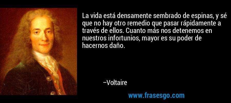 La vida está densamente sembrado de espinas, y sé que no hay otro remedio que pasar rápidamente a través de ellos. Cuanto más nos detenemos en nuestros infortunios, mayor es su poder de hacernos daño. – Voltaire