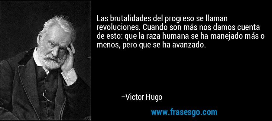 Las brutalidades del progreso se llaman revoluciones. Cuando son más nos damos cuenta de esto: que la raza humana se ha manejado más o menos, pero que se ha avanzado. – Victor Hugo