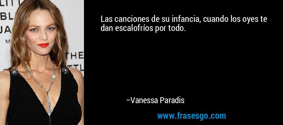 Las canciones de su infancia, cuando los oyes te dan escalofríos por todo. – Vanessa Paradis