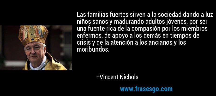Las familias fuertes sirven a la sociedad dando a luz niños sanos y madurando adultos jóvenes, por ser una fuente rica de la compasión por los miembros enfermos, de apoyo a los demás en tiempos de crisis y de la atención a los ancianos y los moribundos. – Vincent Nichols
