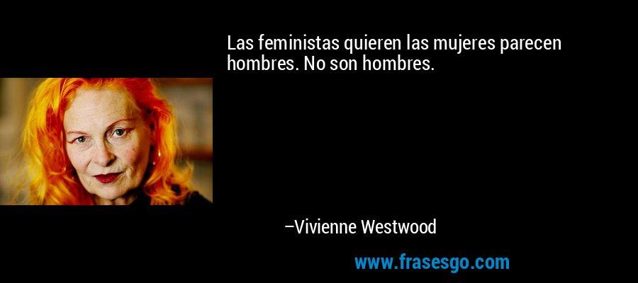 Las feministas quieren las mujeres parecen hombres. No son hombres. – Vivienne Westwood
