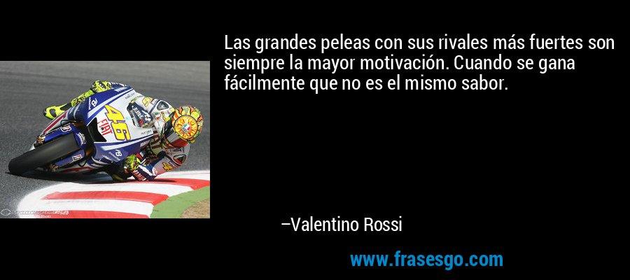 Las grandes peleas con sus rivales más fuertes son siempre la mayor motivación. Cuando se gana fácilmente que no es el mismo sabor. – Valentino Rossi