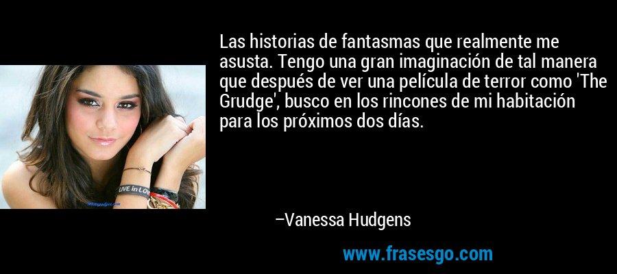 Las historias de fantasmas que realmente me asusta. Tengo una gran imaginación de tal manera que después de ver una película de terror como 'The Grudge', busco en los rincones de mi habitación para los próximos dos días. – Vanessa Hudgens