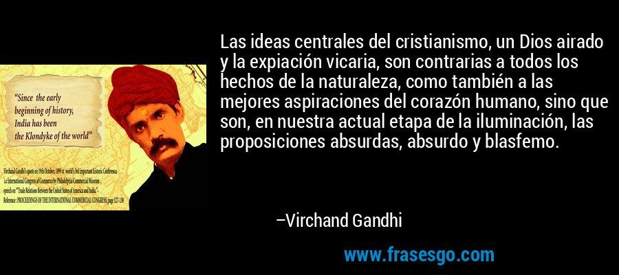 Las ideas centrales del cristianismo, un Dios airado y la expiación vicaria, son contrarias a todos los hechos de la naturaleza, como también a las mejores aspiraciones del corazón humano, sino que son, en nuestra actual etapa de la iluminación, las proposiciones absurdas, absurdo y blasfemo. – Virchand Gandhi