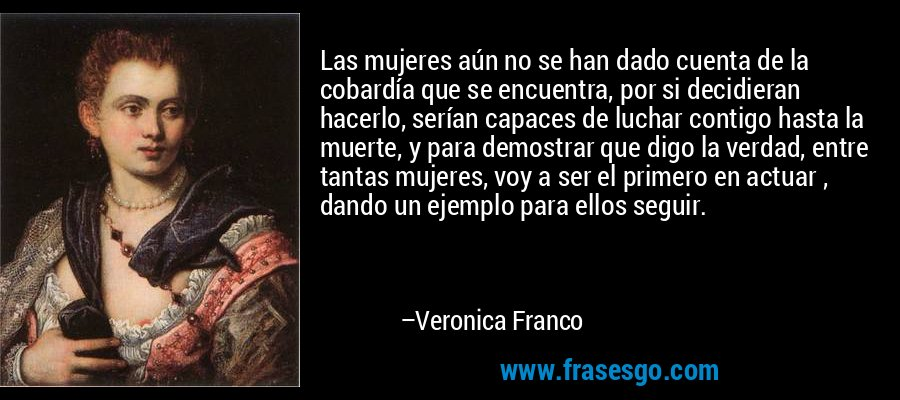 Las mujeres aún no se han dado cuenta de la cobardía que se encuentra, por si decidieran hacerlo, serían capaces de luchar contigo hasta la muerte, y para demostrar que digo la verdad, entre tantas mujeres, voy a ser el primero en actuar , dando un ejemplo para ellos seguir. – Veronica Franco