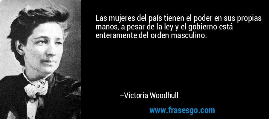 Las mujeres del país tienen el poder en sus propias manos, a pesar de la ley y el gobierno está enteramente del orden masculino. – Victoria Woodhull