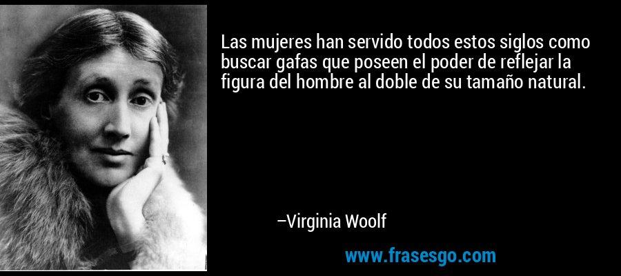 Las mujeres han servido todos estos siglos como buscar gafas que poseen el poder de reflejar la figura del hombre al doble de su tamaño natural. – Virginia Woolf