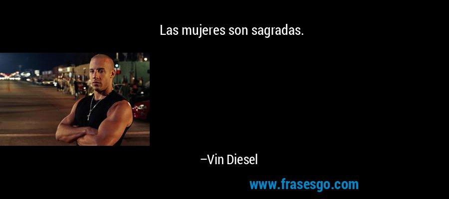 Las mujeres son sagradas. – Vin Diesel