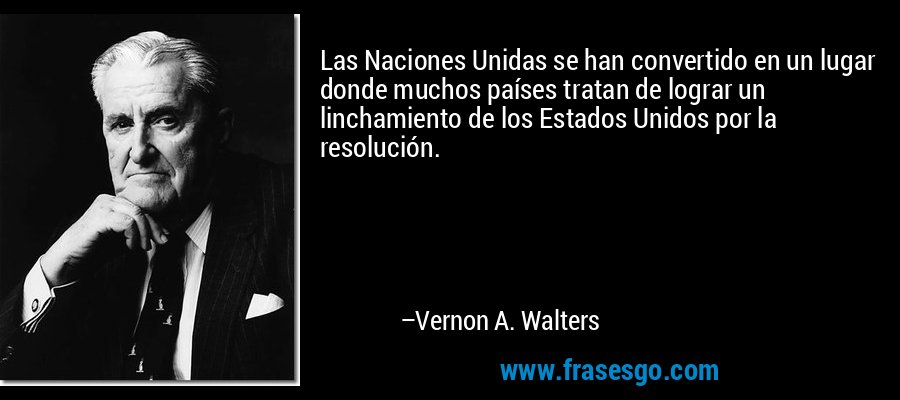 Las Naciones Unidas se han convertido en un lugar donde muchos países tratan de lograr un linchamiento de los Estados Unidos por la resolución. – Vernon A. Walters