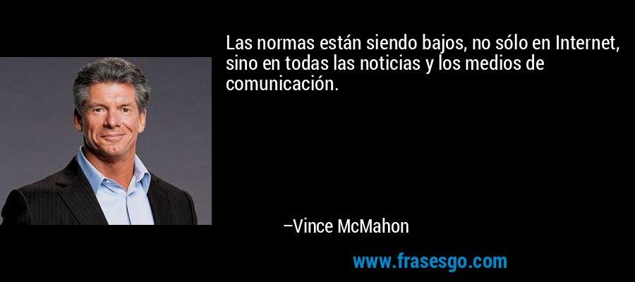 Las normas están siendo bajos, no sólo en Internet, sino en todas las noticias y los medios de comunicación. – Vince McMahon
