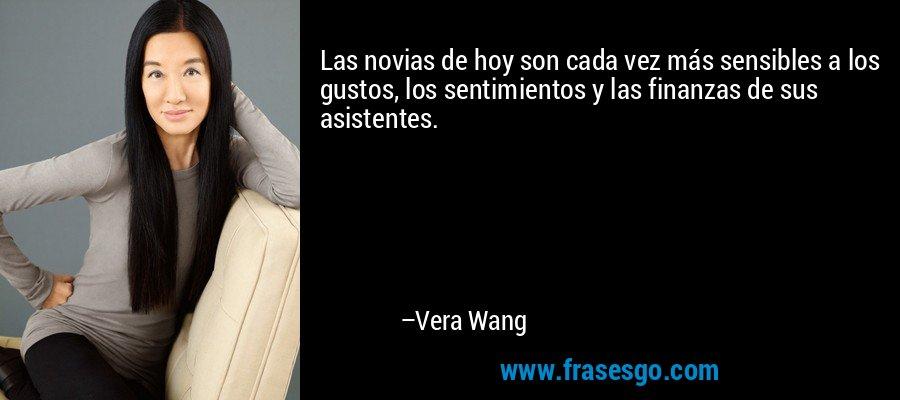 Las novias de hoy son cada vez más sensibles a los gustos, los sentimientos y las finanzas de sus asistentes. – Vera Wang