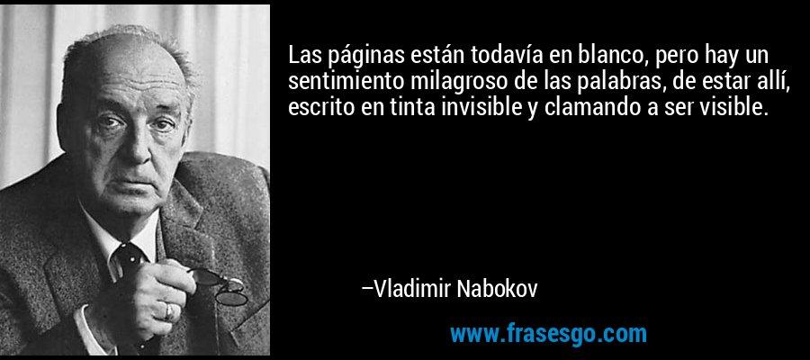 Las páginas están todavía en blanco, pero hay un sentimiento milagroso de las palabras, de estar allí, escrito en tinta invisible y clamando a ser visible. – Vladimir Nabokov
