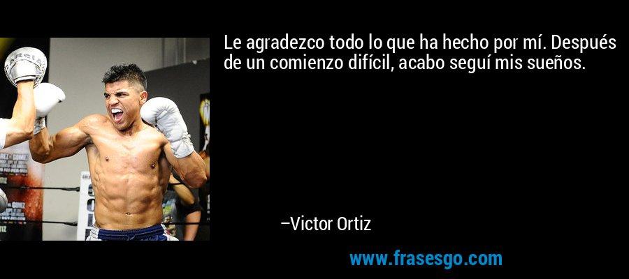Le agradezco todo lo que ha hecho por mí. Después de un comienzo difícil, acabo seguí mis sueños. – Victor Ortiz