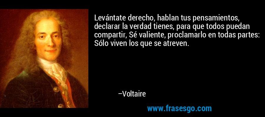 Levántate derecho, hablan tus pensamientos, declarar la verdad tienes, para que todos puedan compartir, Sé valiente, proclamarlo en todas partes: Sólo viven los que se atreven. – Voltaire