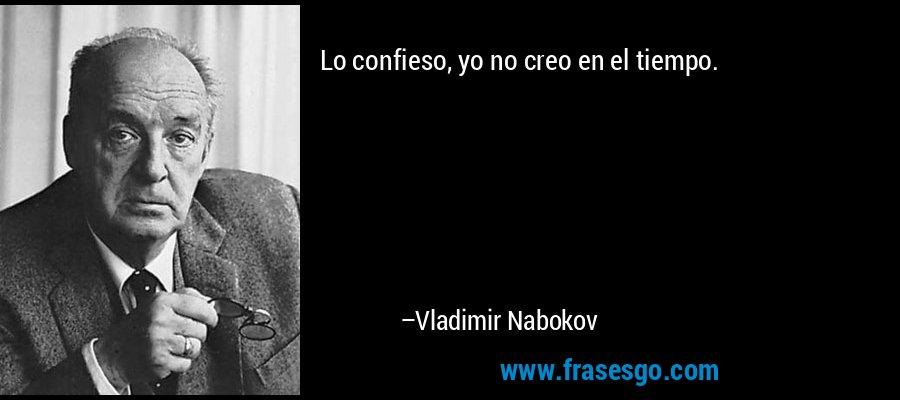 Lo confieso, yo no creo en el tiempo. – Vladimir Nabokov