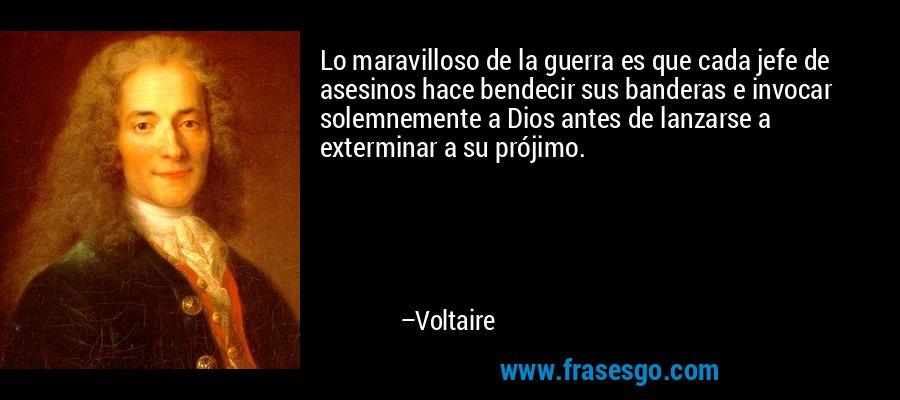 Lo maravilloso de la guerra es que cada jefe de asesinos hace bendecir sus banderas e invocar solemnemente a Dios antes de lanzarse a exterminar a su prójimo. – Voltaire
