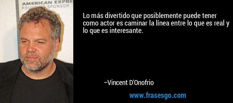 Lo más divertido que posiblemente puede tener como actor es caminar la línea entre lo que es real y lo que es interesante. – Vincent D'Onofrio
