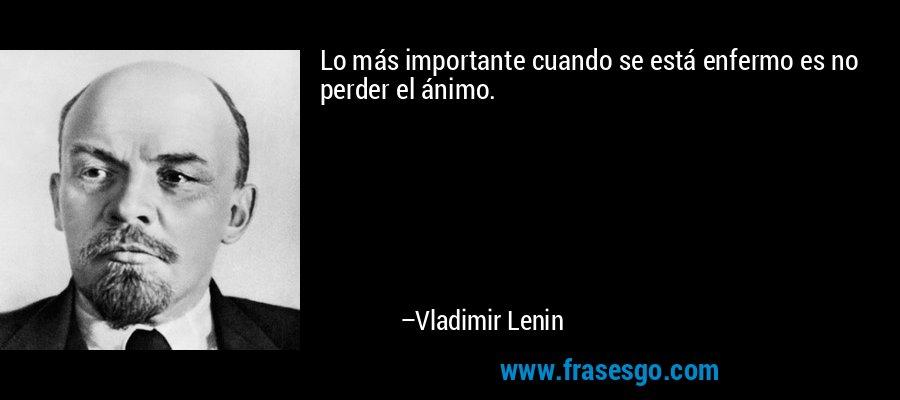 Lo más importante cuando se está enfermo es no perder el ánimo. – Vladimir Lenin
