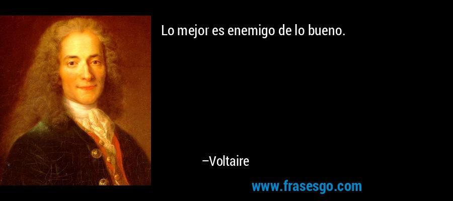 Lo mejor es enemigo de lo bueno. – Voltaire