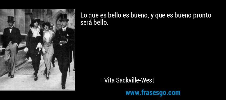 Lo que es bello es bueno, y que es bueno pronto será bello. – Vita Sackville-West