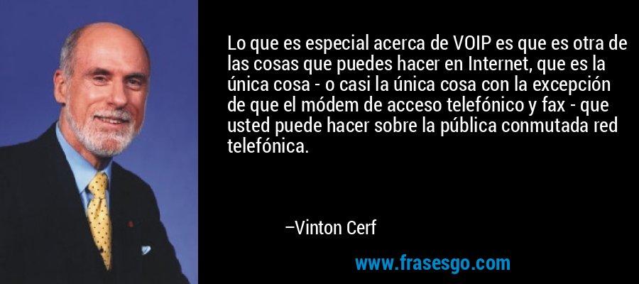 Lo que es especial acerca de VOIP es que es otra de las cosas que puedes hacer en Internet, que es la única cosa - o casi la única cosa con la excepción de que el módem de acceso telefónico y fax - que usted puede hacer sobre la pública conmutada red telefónica. – Vinton Cerf