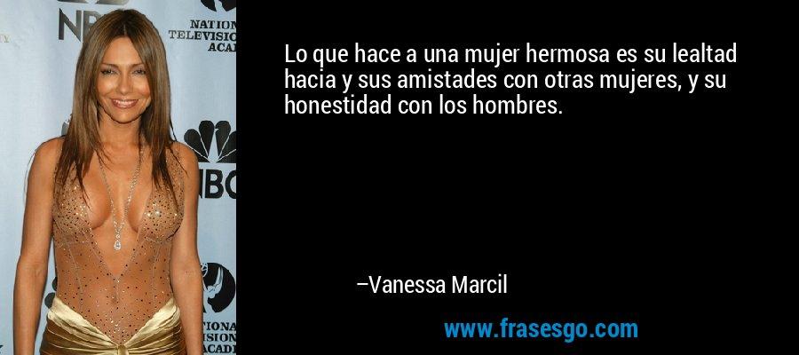 Lo que hace a una mujer hermosa es su lealtad hacia y sus amistades con otras mujeres, y su honestidad con los hombres. – Vanessa Marcil
