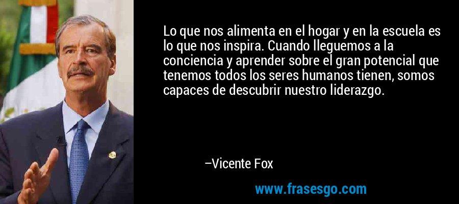 Lo que nos alimenta en el hogar y en la escuela es lo que nos inspira. Cuando lleguemos a la conciencia y aprender sobre el gran potencial que tenemos todos los seres humanos tienen, somos capaces de descubrir nuestro liderazgo. – Vicente Fox