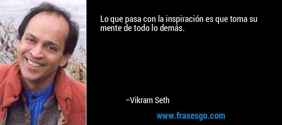 Lo que pasa con la inspiración es que toma su mente de todo lo demás. – Vikram Seth