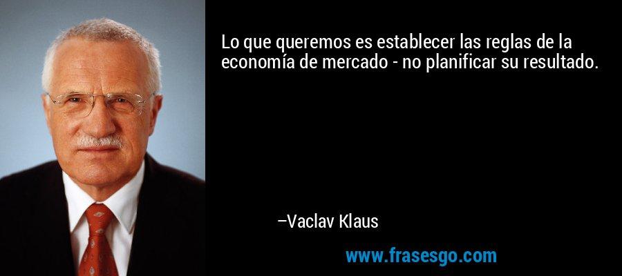 Lo que queremos es establecer las reglas de la economía de mercado - no planificar su resultado. – Vaclav Klaus