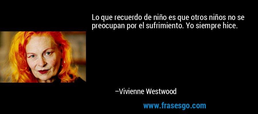 Lo que recuerdo de niño es que otros niños no se preocupan por el sufrimiento. Yo siempre hice. – Vivienne Westwood