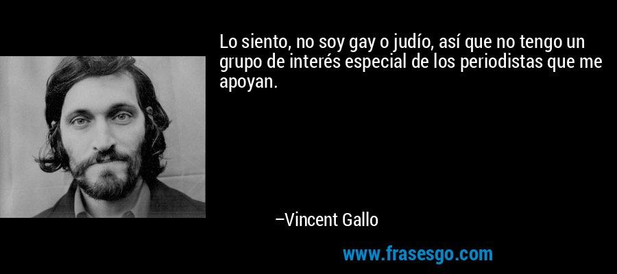 Lo siento, no soy gay o judío, así que no tengo un grupo de interés especial de los periodistas que me apoyan. – Vincent Gallo