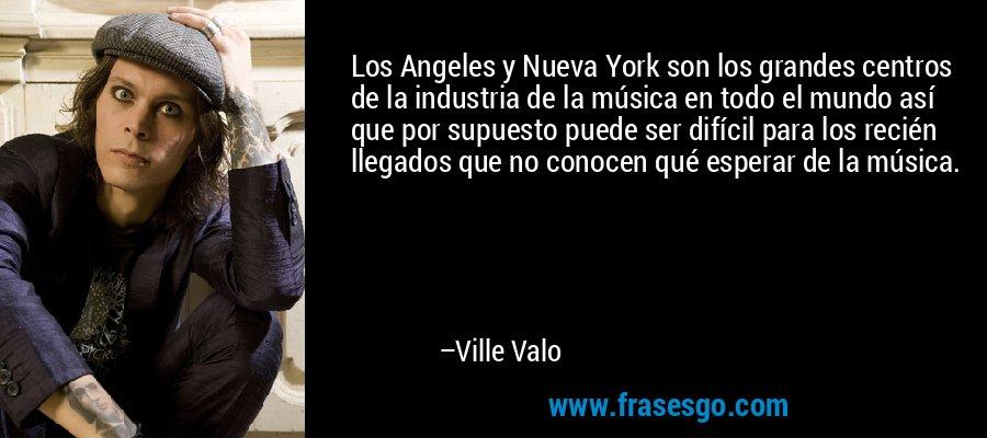 Los Angeles y Nueva York son los grandes centros de la industria de la música en todo el mundo así que por supuesto puede ser difícil para los recién llegados que no conocen qué esperar de la música. – Ville Valo
