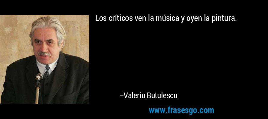 Los críticos ven la música y oyen la pintura. – Valeriu Butulescu