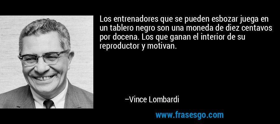 Los entrenadores que se pueden esbozar juega en un tablero negro son una moneda de diez centavos por docena. Los que ganan el interior de su reproductor y motivan. – Vince Lombardi