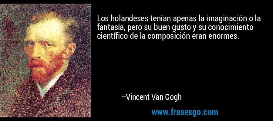 Los holandeses tenían apenas la imaginación o la fantasía, pero su buen gusto y su conocimiento científico de la composición eran enormes. – Vincent Van Gogh