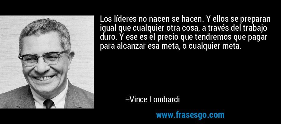 Los líderes no nacen se hacen. Y ellos se preparan igual que cualquier otra cosa, a través del trabajo duro. Y ese es el precio que tendremos que pagar para alcanzar esa meta, o cualquier meta. – Vince Lombardi
