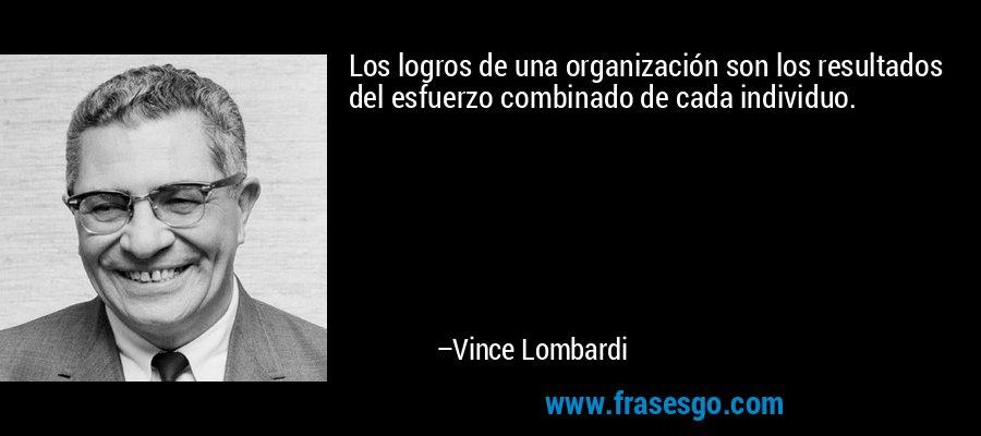 Los logros de una organización son los resultados del esfuerzo combinado de cada individuo. – Vince Lombardi