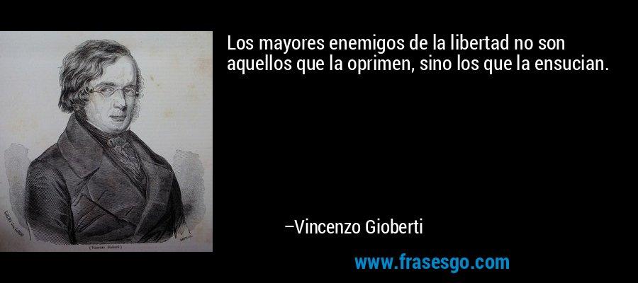Los mayores enemigos de la libertad no son aquellos que la oprimen, sino los que la ensucian. – Vincenzo Gioberti