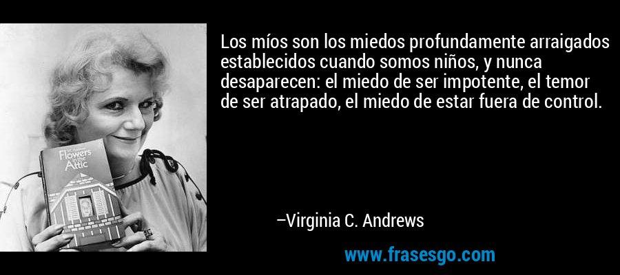Los míos son los miedos profundamente arraigados establecidos cuando somos niños, y nunca desaparecen: el miedo de ser impotente, el temor de ser atrapado, el miedo de estar fuera de control. – Virginia C. Andrews