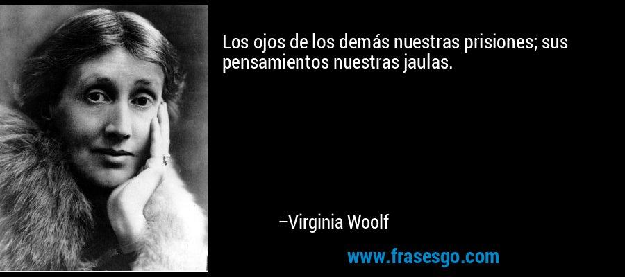 Los ojos de los demás nuestras prisiones; sus pensamientos nuestras jaulas. – Virginia Woolf