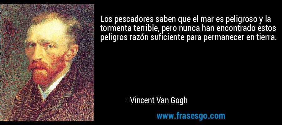 Los pescadores saben que el mar es peligroso y la tormenta terrible, pero nunca han encontrado estos peligros razón suficiente para permanecer en tierra. – Vincent Van Gogh