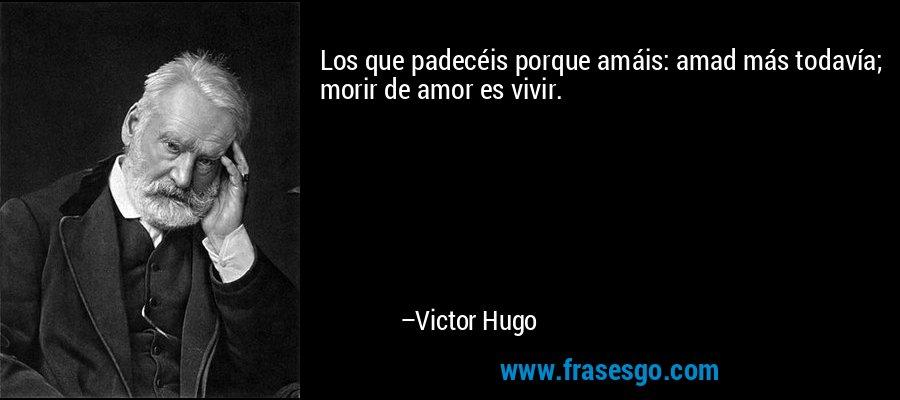 Los que padecéis porque amáis: amad más todavía; morir de amor es vivir. – Victor Hugo