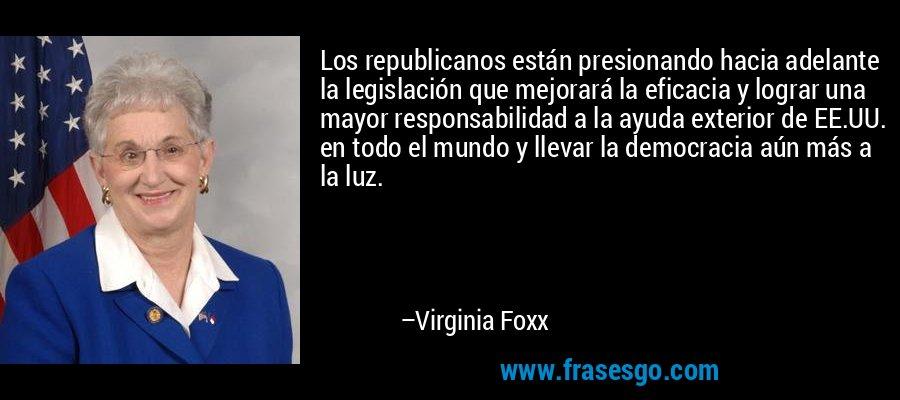 Los republicanos están presionando hacia adelante la legislación que mejorará la eficacia y lograr una mayor responsabilidad a la ayuda exterior de EE.UU. en todo el mundo y llevar la democracia aún más a la luz. – Virginia Foxx