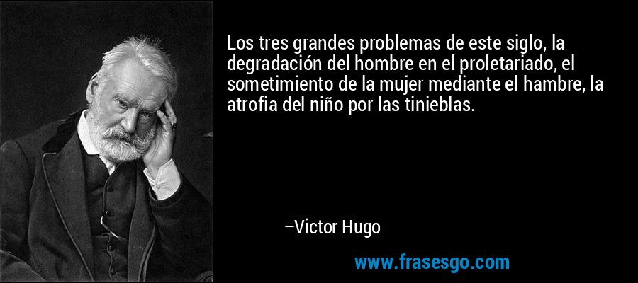 Los tres grandes problemas de este siglo, la degradación del hombre en el proletariado, el sometimiento de la mujer mediante el hambre, la atrofia del niño por las tinieblas. – Victor Hugo