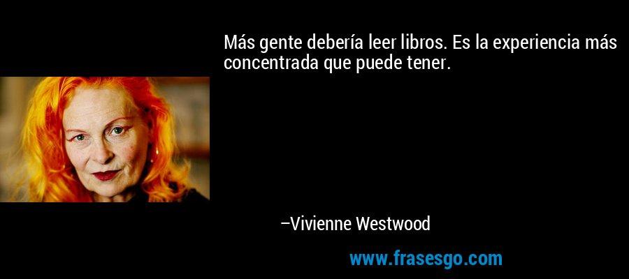 Más gente debería leer libros. Es la experiencia más concentrada que puede tener. – Vivienne Westwood
