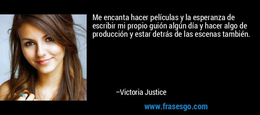 Me encanta hacer películas y la esperanza de escribir mi propio guión algún día y hacer algo de producción y estar detrás de las escenas también. – Victoria Justice
