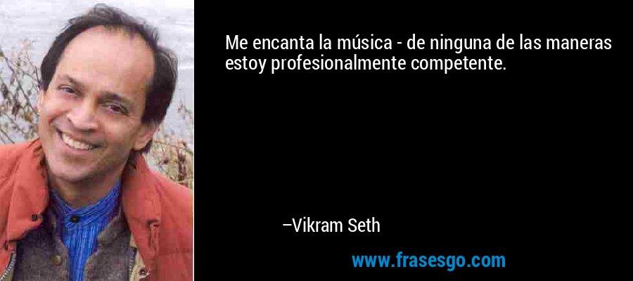 Me encanta la música - de ninguna de las maneras estoy profesionalmente competente. – Vikram Seth